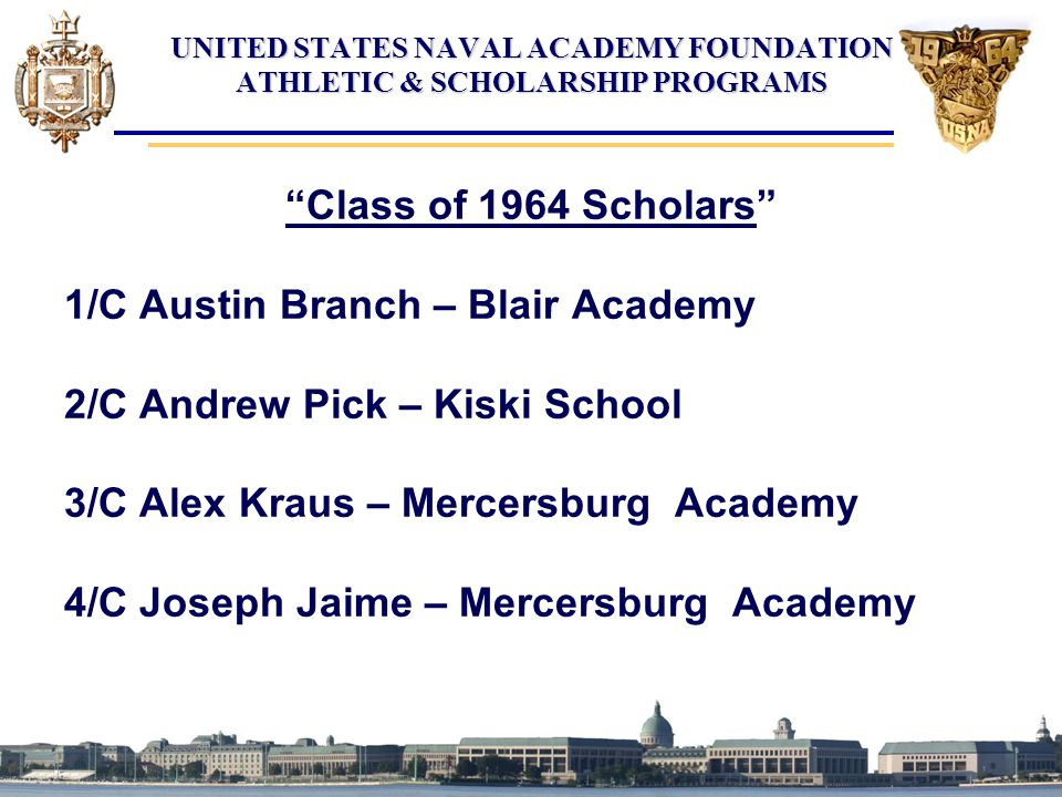 "UNITED STATES NAVAL ACADEMY FOUNDATION ATHLETIC & SCHOLARSHIP PROGRAMS ""Class of 1964 Scholars"" 1/C Austin Branch – Blair Academy 2/C Andrew Pick – Ki"