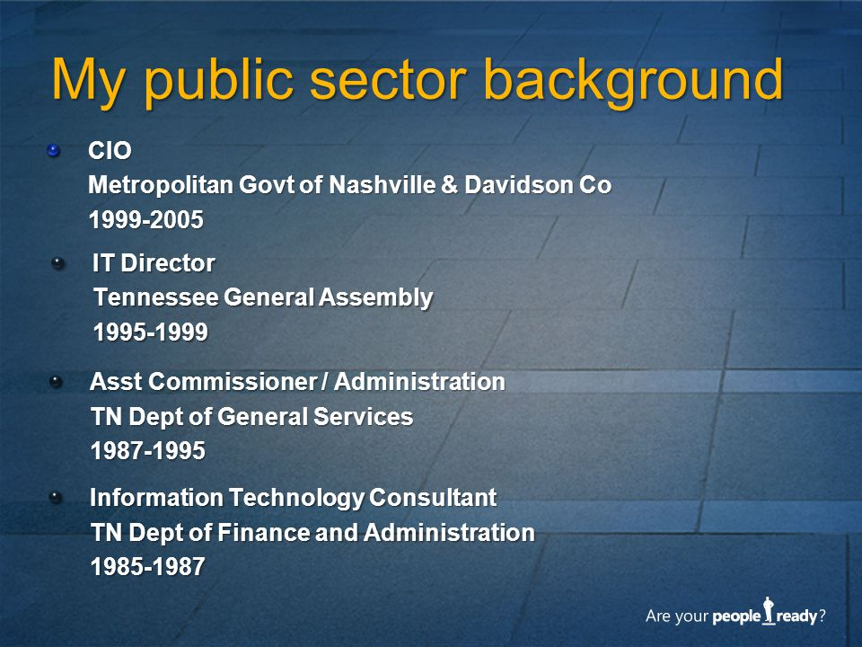 My public sector background CIO Metropolitan Govt of Nashville & Davidson Co 1999-2005 IT Director Tennessee General Assembly 1995-1999 Asst Commissio