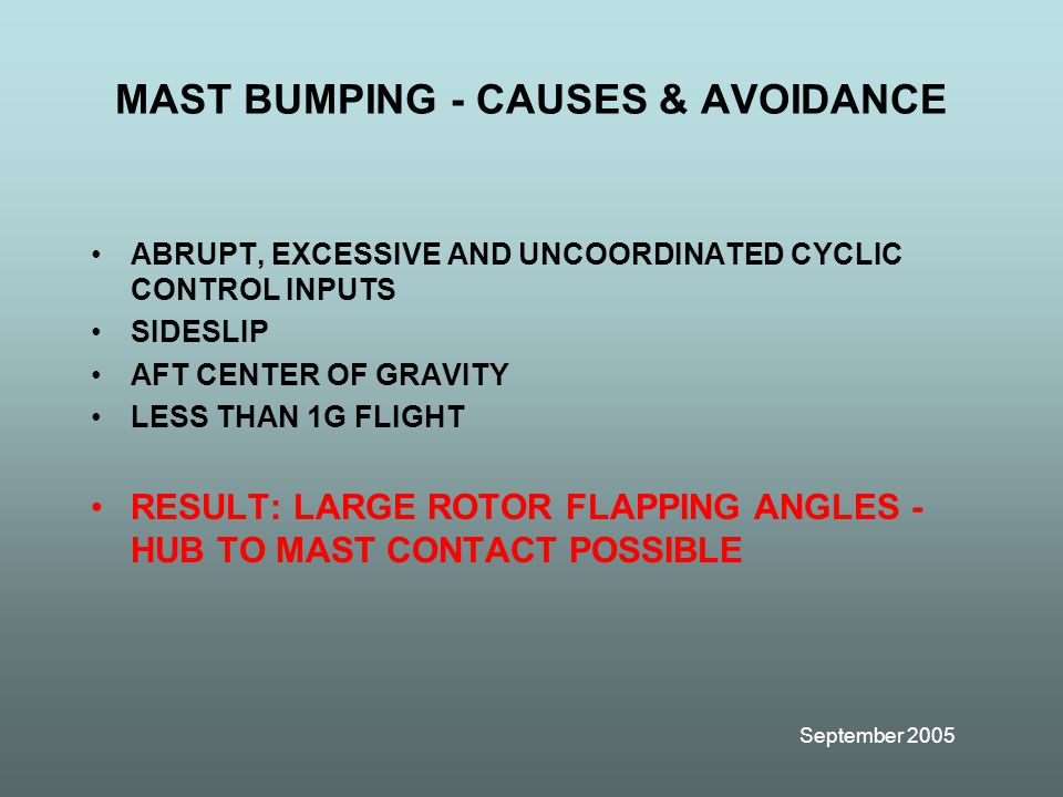 September 2005 MAST BUMPING - CAUSES & AVOIDANCE ABRUPT, EXCESSIVE AND UNCOORDINATED CYCLIC CONTROL INPUTS SIDESLIP AFT CENTER OF GRAVITY LESS THAN 1G FLIGHT RESULT: LARGE ROTOR FLAPPING ANGLES - HUB TO MAST CONTACT POSSIBLE
