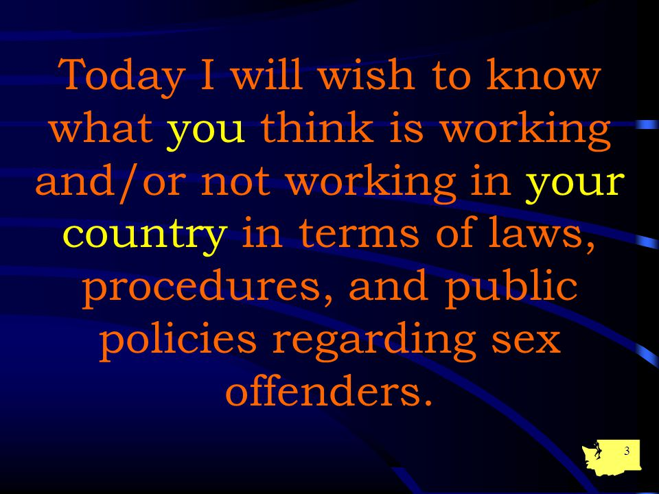 3 Today I will wish to know what you think is working and/or not working in your country in terms of laws, procedures, and public policies regarding sex offenders.