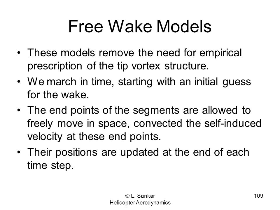 © L. Sankar Helicopter Aerodynamics 109 Free Wake Models These models remove the need for empirical prescription of the tip vortex structure. We march