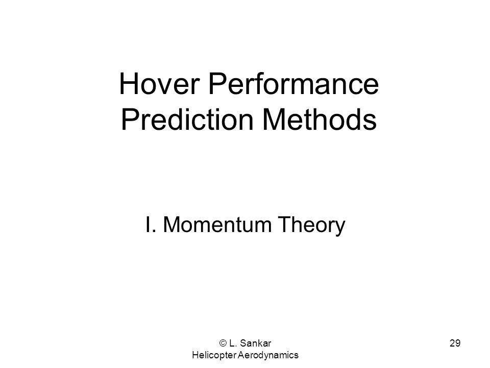 © L. Sankar Helicopter Aerodynamics 29 Hover Performance Prediction Methods I. Momentum Theory