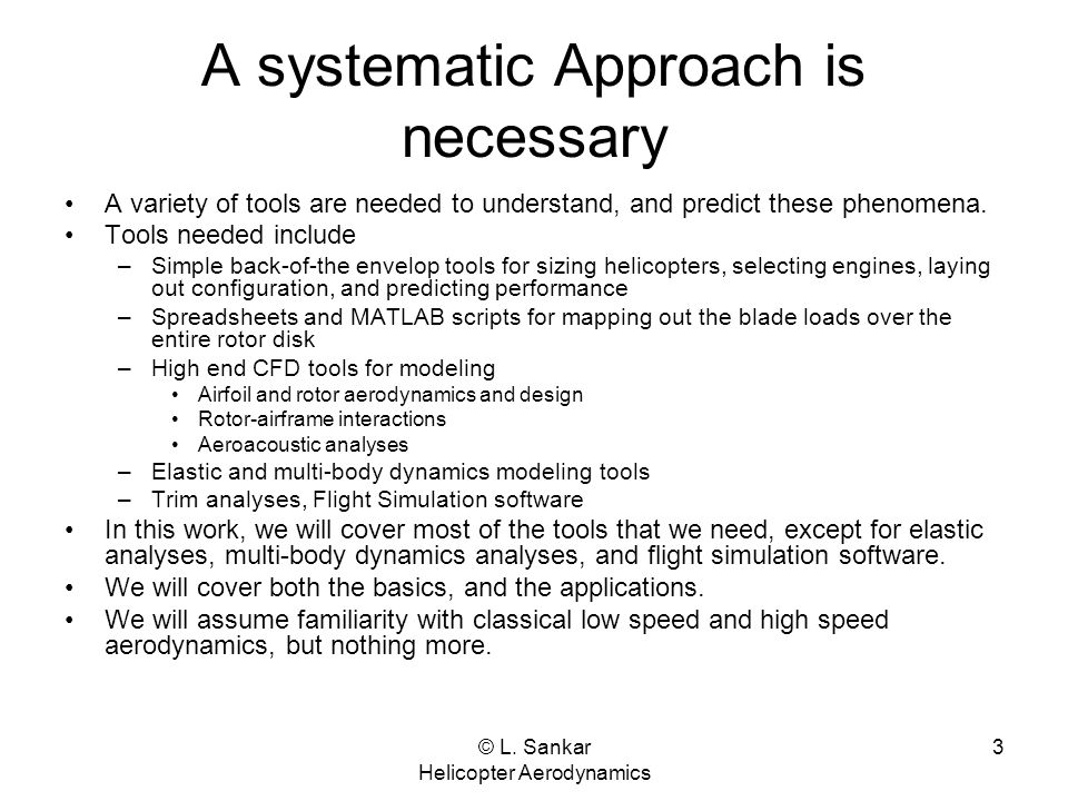 © L. Sankar Helicopter Aerodynamics 3 A systematic Approach is necessary A variety of tools are needed to understand, and predict these phenomena. Too