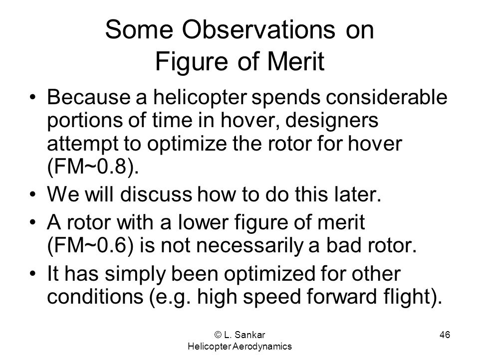© L. Sankar Helicopter Aerodynamics 46 Some Observations on Figure of Merit Because a helicopter spends considerable portions of time in hover, design