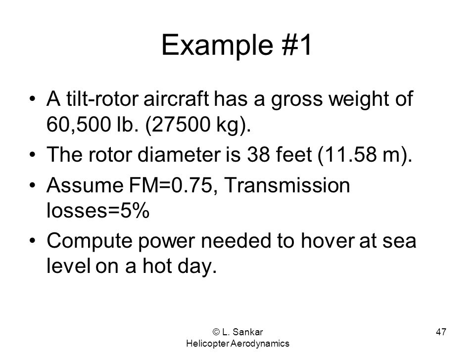 © L. Sankar Helicopter Aerodynamics 47 Example #1 A tilt-rotor aircraft has a gross weight of 60,500 lb. (27500 kg). The rotor diameter is 38 feet (11