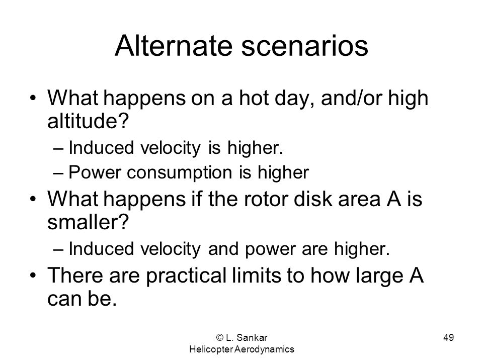 © L. Sankar Helicopter Aerodynamics 49 Alternate scenarios What happens on a hot day, and/or high altitude? –Induced velocity is higher. –Power consum