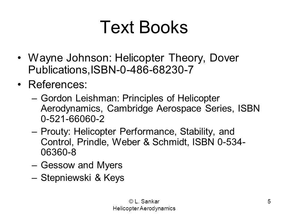© L. Sankar Helicopter Aerodynamics 5 Text Books Wayne Johnson: Helicopter Theory, Dover Publications,ISBN-0-486-68230-7 References: –Gordon Leishman: