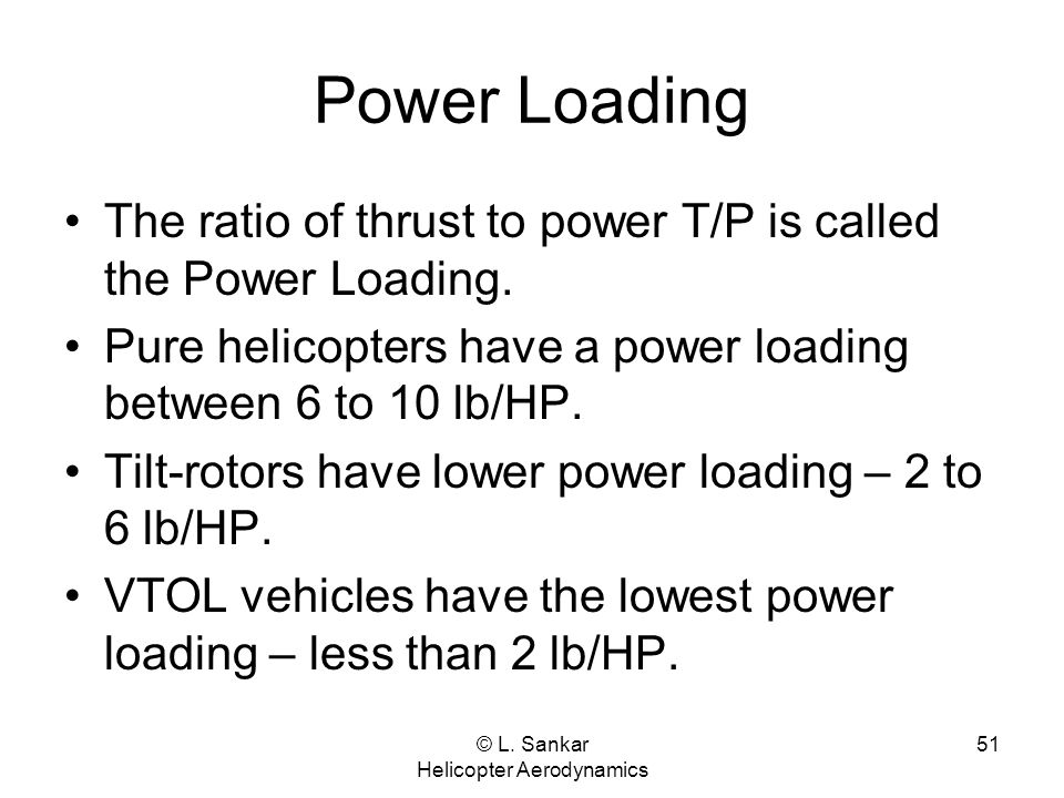 © L. Sankar Helicopter Aerodynamics 51 Power Loading The ratio of thrust to power T/P is called the Power Loading. Pure helicopters have a power loadi