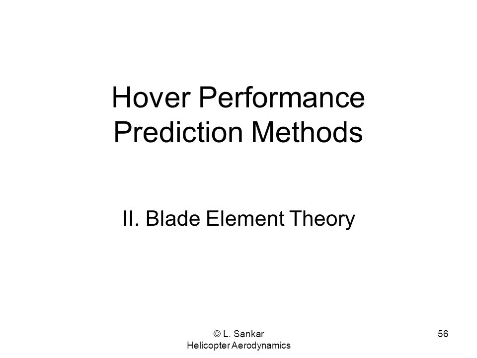 © L. Sankar Helicopter Aerodynamics 56 Hover Performance Prediction Methods II. Blade Element Theory