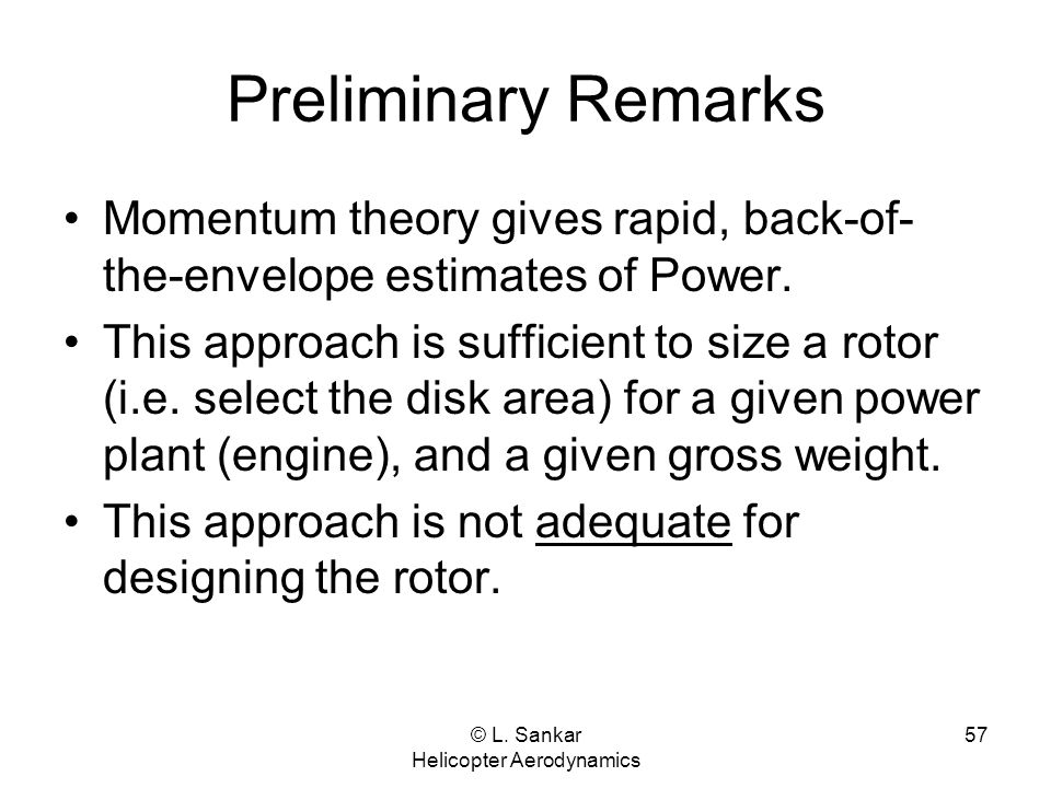 © L. Sankar Helicopter Aerodynamics 57 Preliminary Remarks Momentum theory gives rapid, back-of- the-envelope estimates of Power. This approach is suf