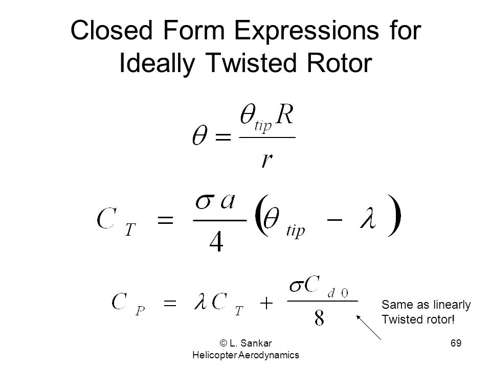 © L. Sankar Helicopter Aerodynamics 69 Closed Form Expressions for Ideally Twisted Rotor Same as linearly Twisted rotor!