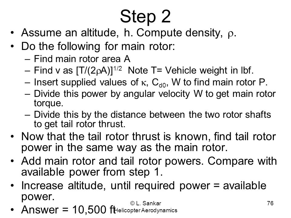 © L. Sankar Helicopter Aerodynamics 76 Step 2 Assume an altitude, h. Compute density, . Do the following for main rotor: –Find main rotor area A –Fin