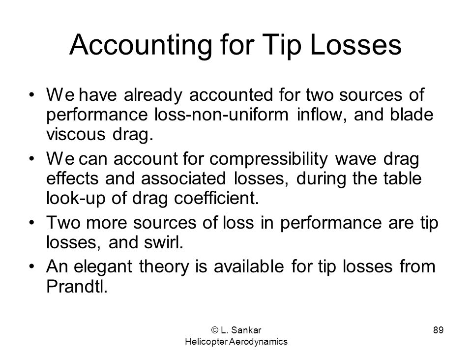 © L. Sankar Helicopter Aerodynamics 89 Accounting for Tip Losses We have already accounted for two sources of performance loss-non-uniform inflow, and