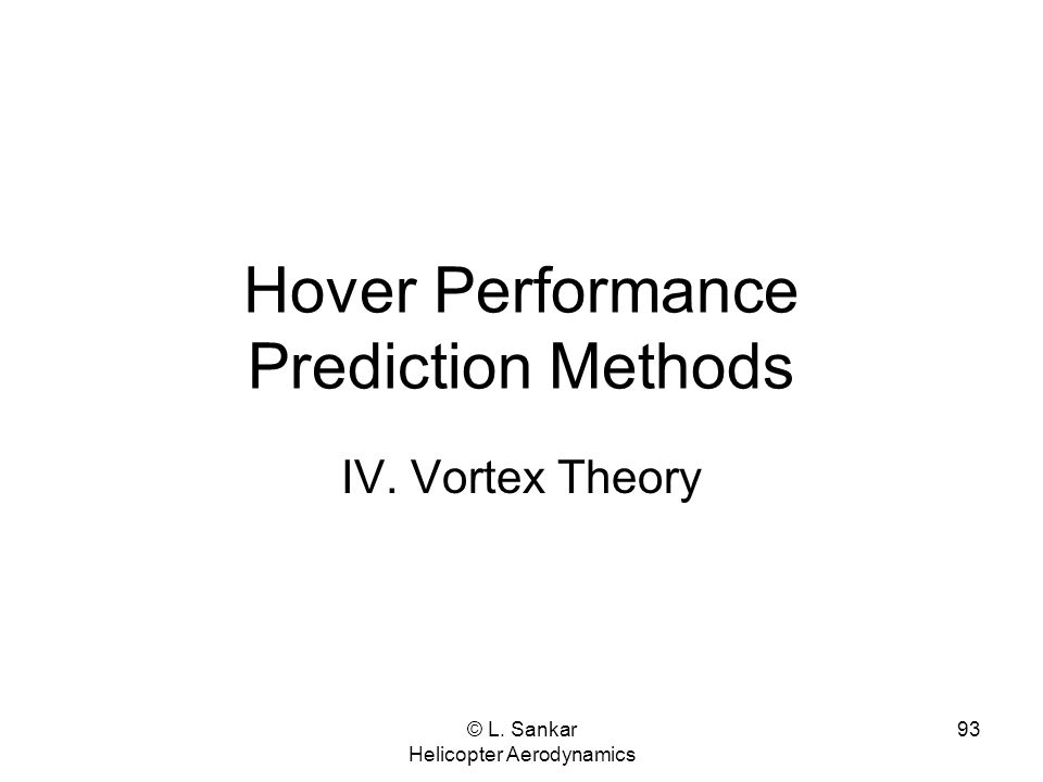 © L. Sankar Helicopter Aerodynamics 93 Hover Performance Prediction Methods IV. Vortex Theory