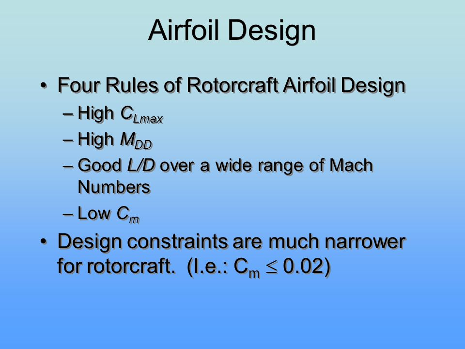 Four Rules of Rotorcraft Airfoil Design –High C Lmax –High M DD –Good L/D over a wide range of Mach Numbers –Low C m Design constraints are much narro