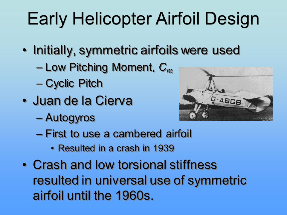 Initially, symmetric airfoils were used –Low Pitching Moment, C m –Cyclic Pitch Juan de la Cierva –Autogyros –First to use a cambered airfoil Resulted