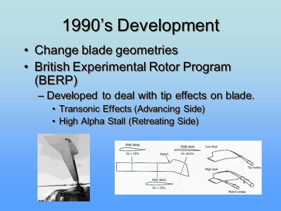 1990's Development Change blade geometries British Experimental Rotor Program (BERP) –Developed to deal with tip effects on blade. Transonic Effects (