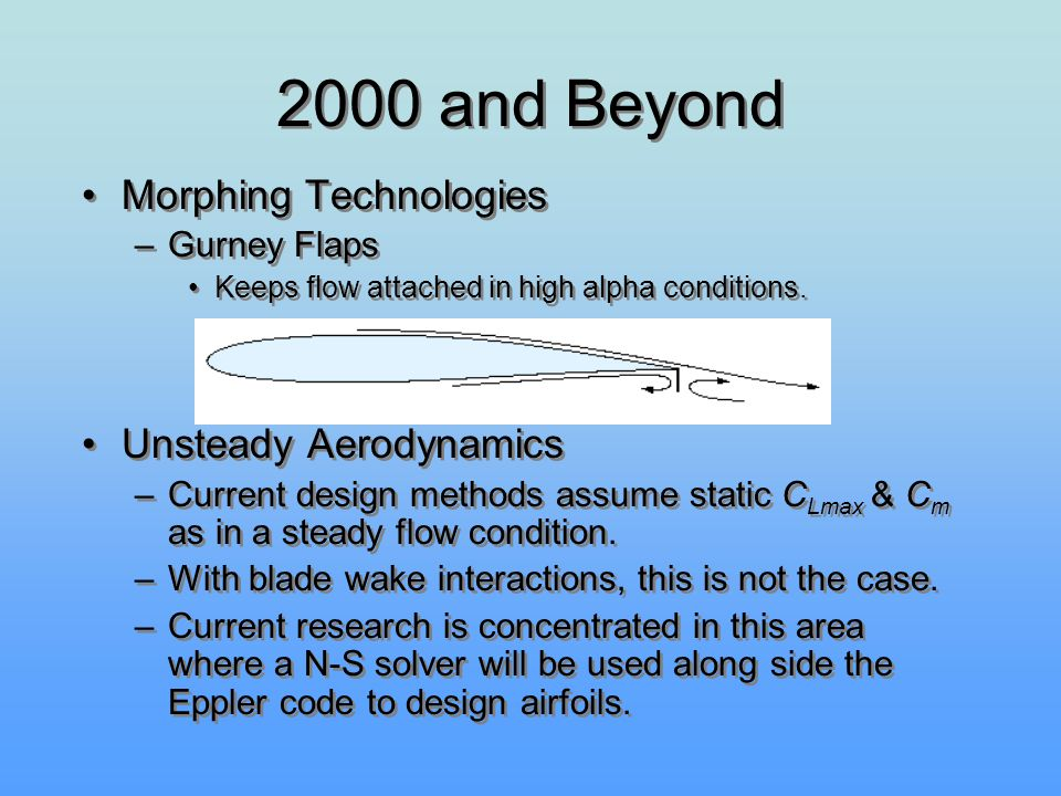 2000 and Beyond Morphing Technologies –Gurney Flaps Keeps flow attached in high alpha conditions. Unsteady Aerodynamics –Current design methods assume