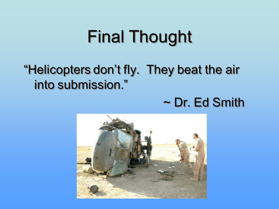 "Final Thought ""Helicopters don't fly. They beat the air into submission."" ~ Dr. Ed Smith ""Helicopters don't fly. They beat the air into submission."" ~"