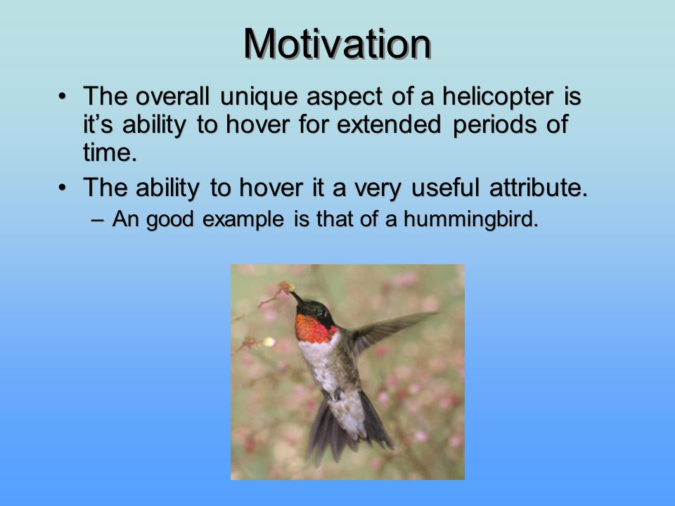 Motivation The overall unique aspect of a helicopter is it's ability to hover for extended periods of time. The ability to hover it a very useful attr