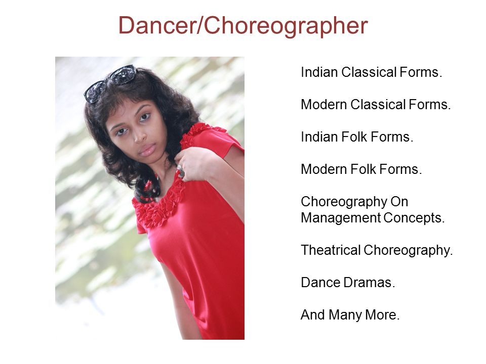 Dancer/Choreographer Indian Classical Forms. Modern Classical Forms. Indian Folk Forms. Modern Folk Forms. Choreography On Management Concepts. Theatr