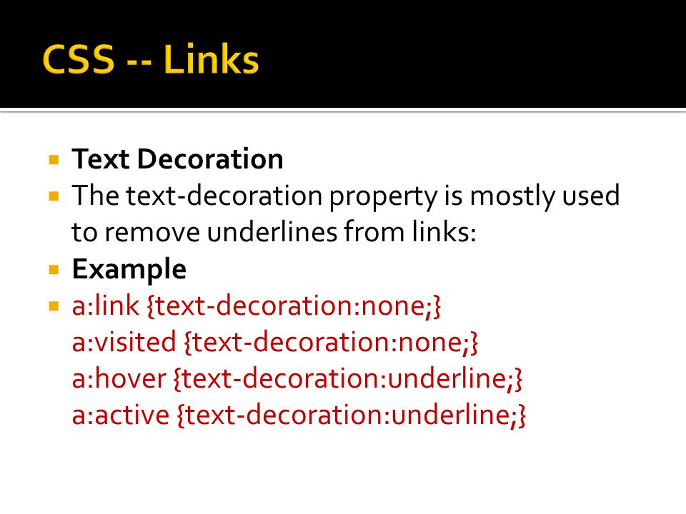  Text Decoration  The text-decoration property is mostly used to remove underlines from links:  Example  a:link {text-decoration:none;} a:visited {text-decoration:none;} a:hover {text-decoration:underline;} a:active {text-decoration:underline;}