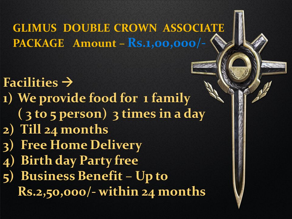 Facilities  1)We provide food for 2 person 3 time in a day 2)Till 24 month 3) Free Home Delivery 4) Birth day Party free for 2 person, 25 to 50 people event 5) Business Benefit – Up to Rs.1,00,000/- within 24 months GLIMUS CROWN ASSOCIATE PACKAGE Amount – Rs.