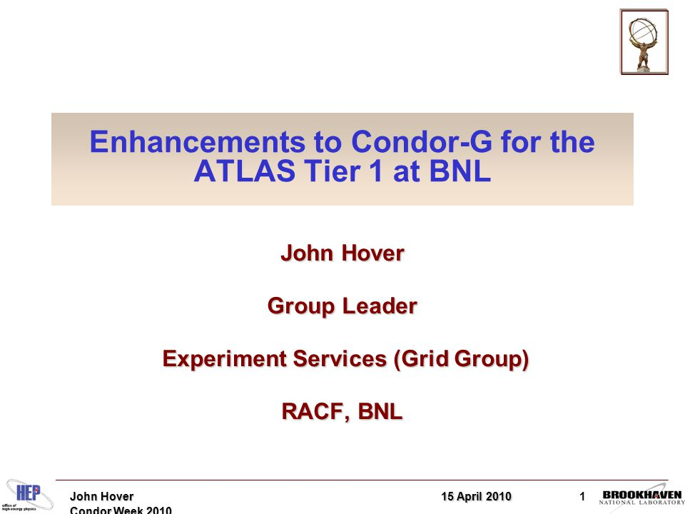 15 April 2010John Hover Condor Week 2010 1 Enhancements to Condor-G for the ATLAS Tier 1 at BNL John Hover Group Leader Experiment Services (Grid Group) Experiment Services (Grid Group) RACF, BNL