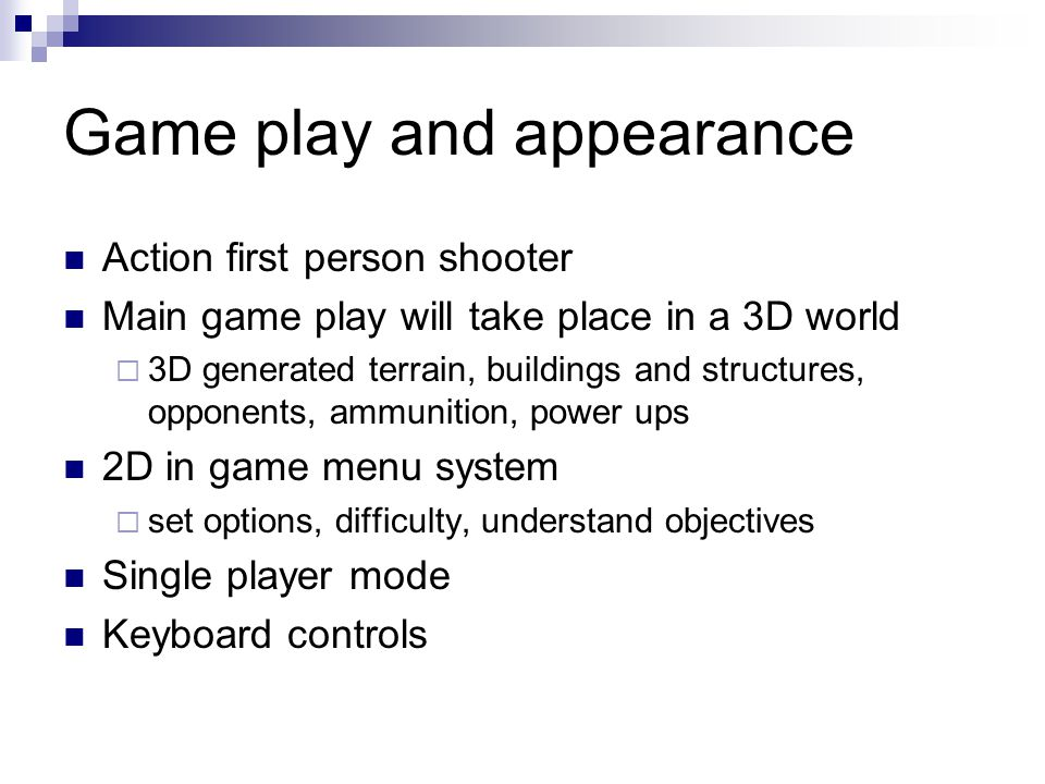 Game play and appearance Action first person shooter Main game play will take place in a 3D world  3D generated terrain, buildings and structures, opponents, ammunition, power ups 2D in game menu system  set options, difficulty, understand objectives Single player mode Keyboard controls