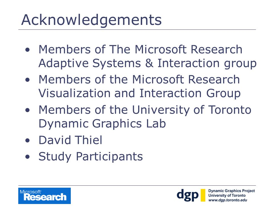 Acknowledgements Members of The Microsoft Research Adaptive Systems & Interaction group Members of the Microsoft Research Visualization and Interaction Group Members of the University of Toronto Dynamic Graphics Lab David Thiel Study Participants