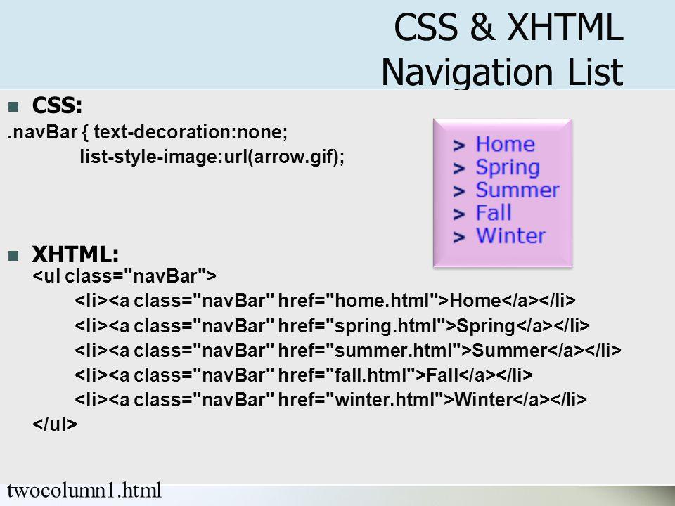 11 CSS & XHTML Navigation List CSS:.navBar { text-decoration:none; list-style-image:url(arrow.gif); XHTML: Home Spring Summer Fall Winter twocolumn1.html