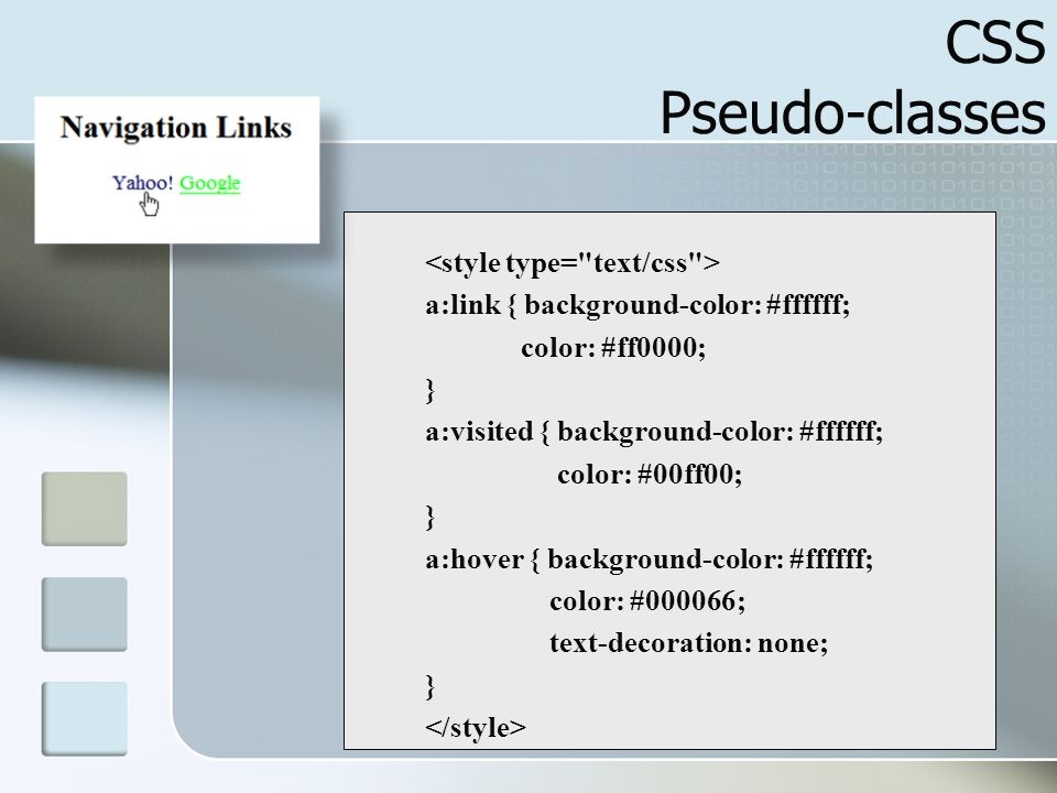 7 CSS Pseudo-classes a:link { background-color: #ffffff; color: #ff0000; } a:visited { background-color: #ffffff; color: #00ff00; } a:hover { backgrou