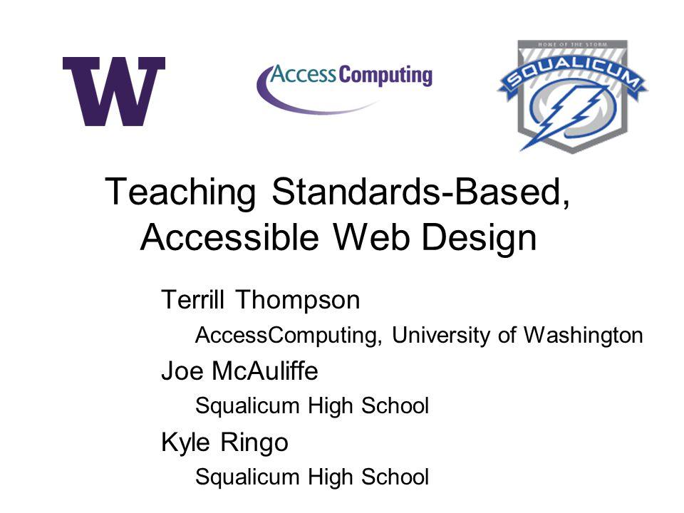 Terrill Thompson AccessComputing, University of Washington Joe McAuliffe Squalicum High School Kyle Ringo Squalicum High School Teaching Standards-Based, Accessible Web Design