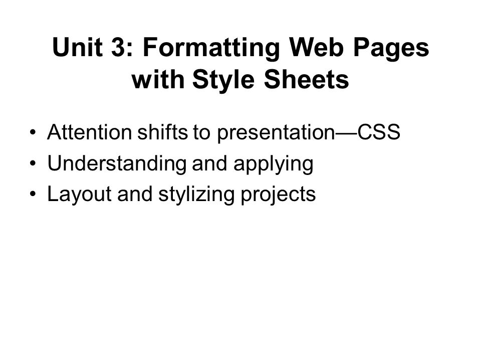 Unit 3: Formatting Web Pages with Style Sheets Attention shifts to presentation—CSS Understanding and applying Layout and stylizing projects