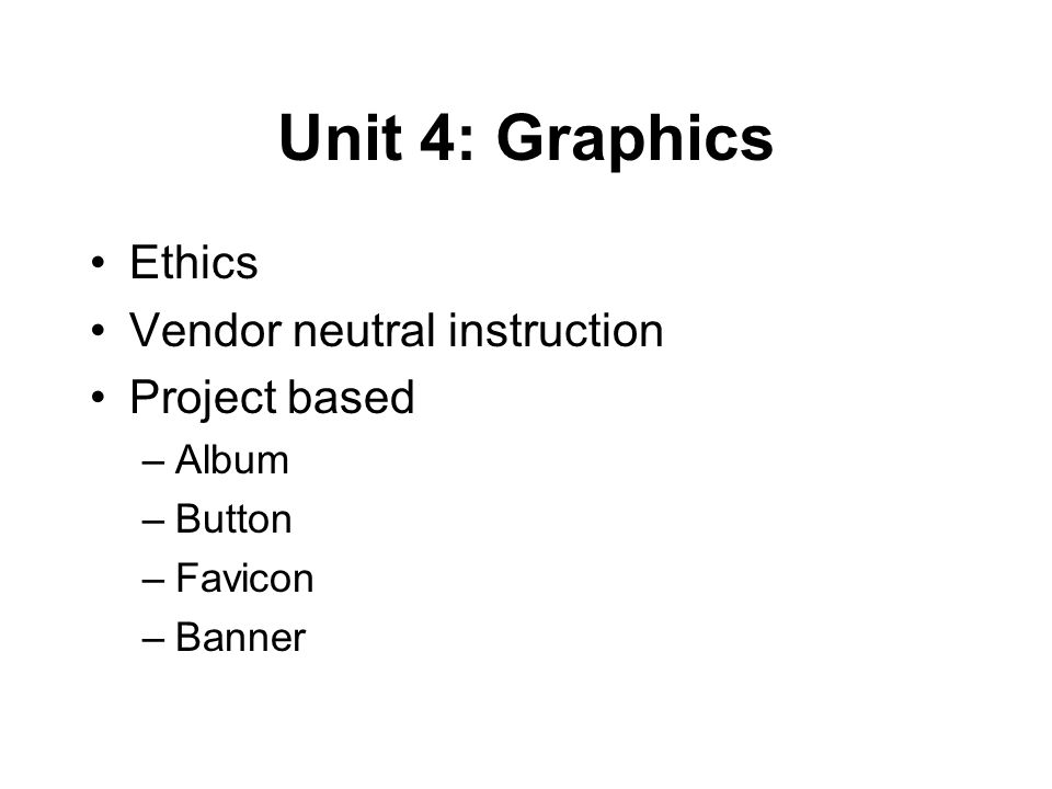 Unit 4: Graphics Ethics Vendor neutral instruction Project based –Album –Button –Favicon –Banner