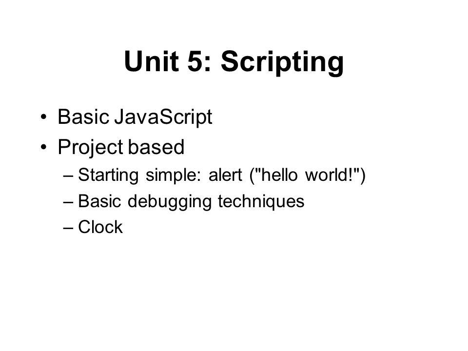 Unit 5: Scripting Basic JavaScript Project based –Starting simple: alert ( hello world! ) –Basic debugging techniques –Clock