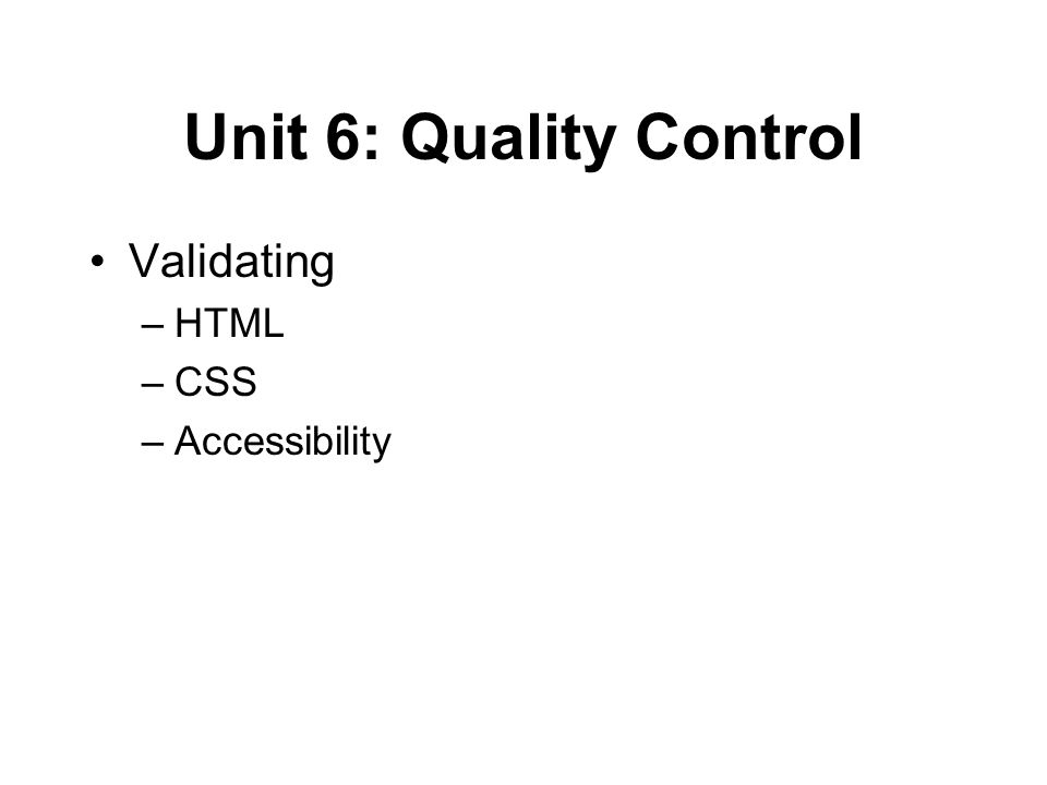 Unit 6: Quality Control Validating –HTML –CSS –Accessibility