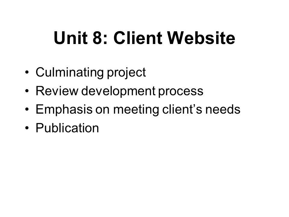 Unit 8: Client Website Culminating project Review development process Emphasis on meeting client's needs Publication