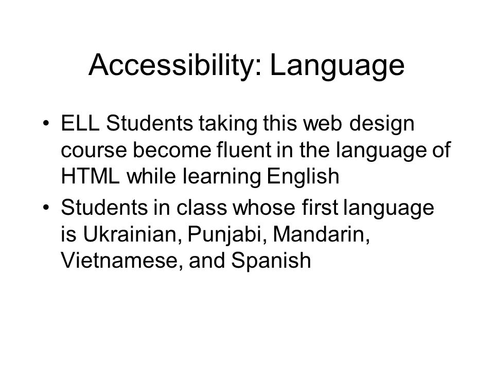 Accessibility: Language ELL Students taking this web design course become fluent in the language of HTML while learning English Students in class whose first language is Ukrainian, Punjabi, Mandarin, Vietnamese, and Spanish