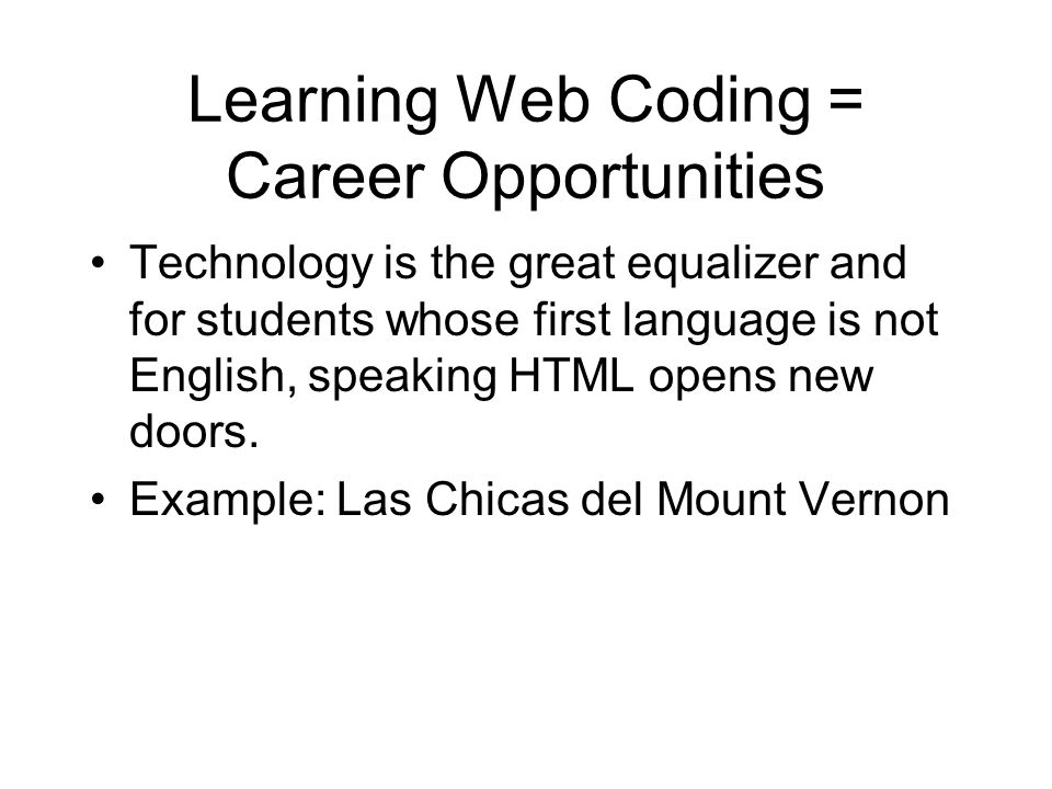 Learning Web Coding = Career Opportunities Technology is the great equalizer and for students whose first language is not English, speaking HTML opens new doors.