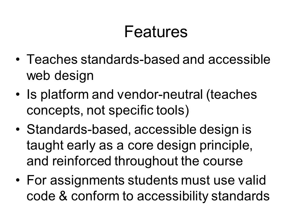 Features Teaches standards-based and accessible web design Is platform and vendor-neutral (teaches concepts, not specific tools) Standards-based, accessible design is taught early as a core design principle, and reinforced throughout the course For assignments students must use valid code & conform to accessibility standards