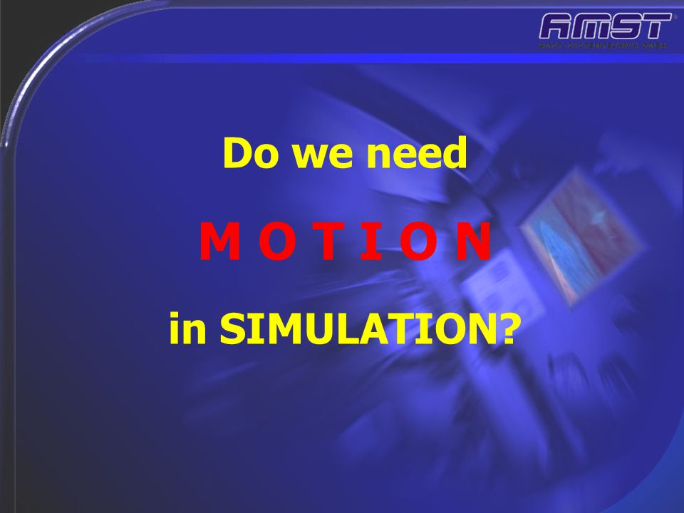 Do we need M O T I O N in SIMULATION?