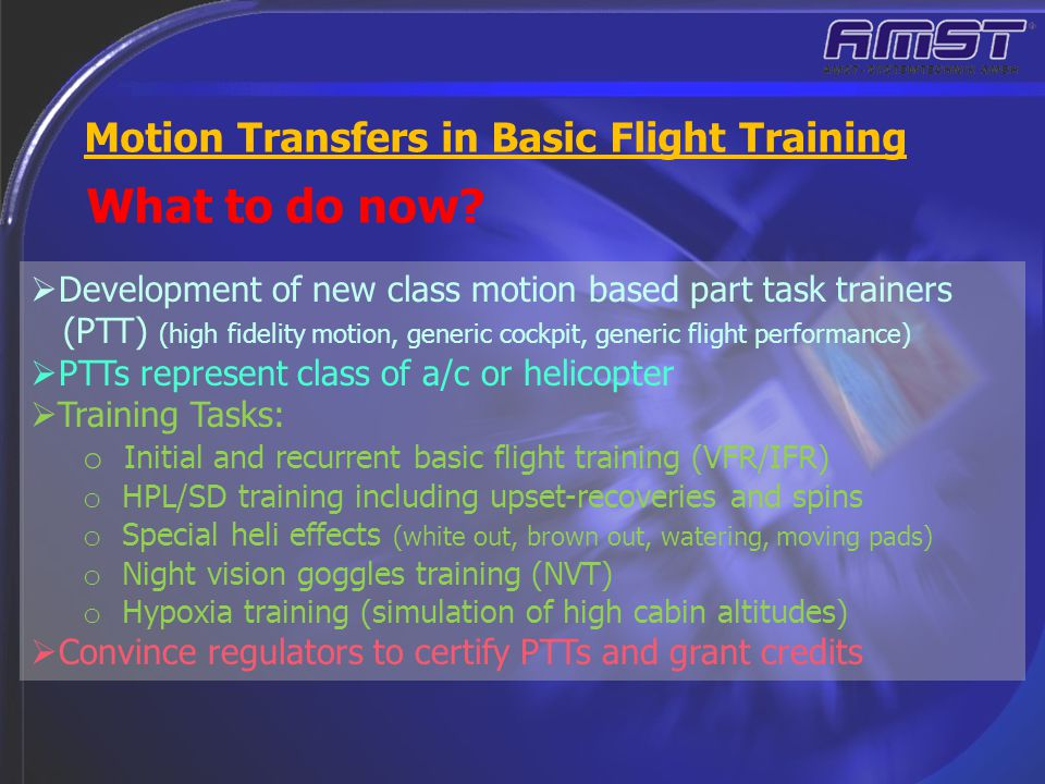 What to do now? Motion Transfers in Basic Flight Training  Development of new class motion based part task trainers (PTT) (high fidelity motion, gene