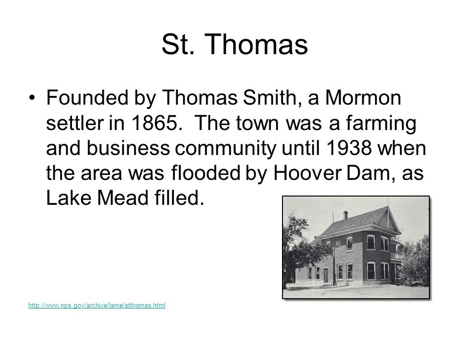 St. Thomas Founded by Thomas Smith, a Mormon settler in 1865. The town was a farming and business community until 1938 when the area was flooded by Ho