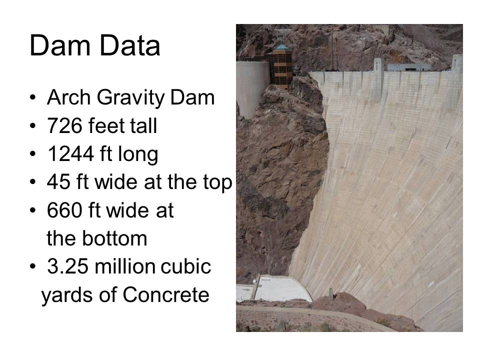Dam Data Arch Gravity Dam 726 feet tall 1244 ft long 45 ft wide at the top 660 ft wide at the bottom 3.25 million cubic yards of Concrete
