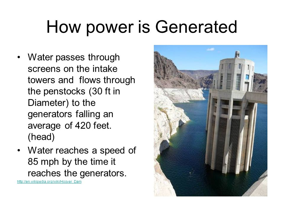 How power is Generated Water passes through screens on the intake towers and flows through the penstocks (30 ft in Diameter) to the generators falling