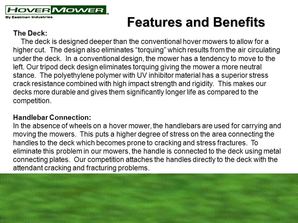 The Deck: The deck is designed deeper than the conventional hover mowers to allow for a higher cut.