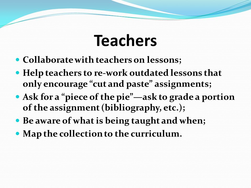 "Teachers Collaborate with teachers on lessons; Help teachers to re-work outdated lessons that only encourage ""cut and paste"" assignments; Ask for a ""p"
