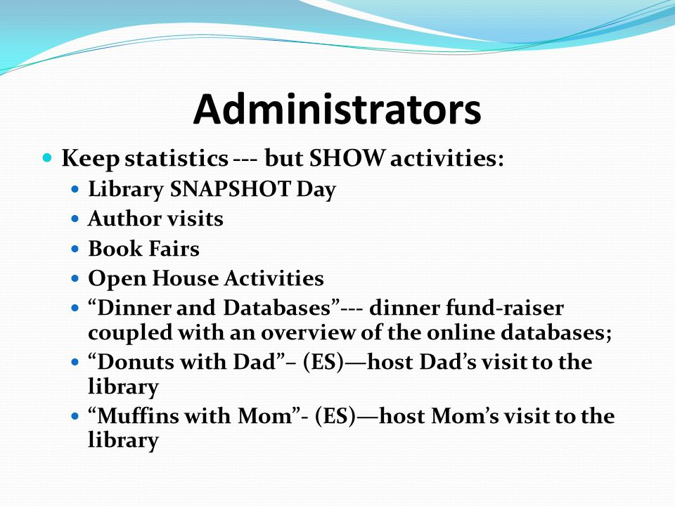 "Administrators Keep statistics --- but SHOW activities: Library SNAPSHOT Day Author visits Book Fairs Open House Activities ""Dinner and Databases""---"