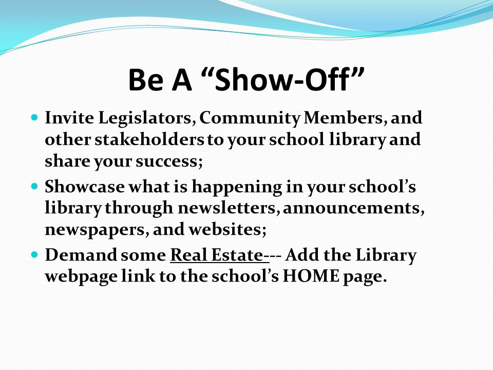 "Be A ""Show-Off"" Invite Legislators, Community Members, and other stakeholders to your school library and share your success; Showcase what is happenin"
